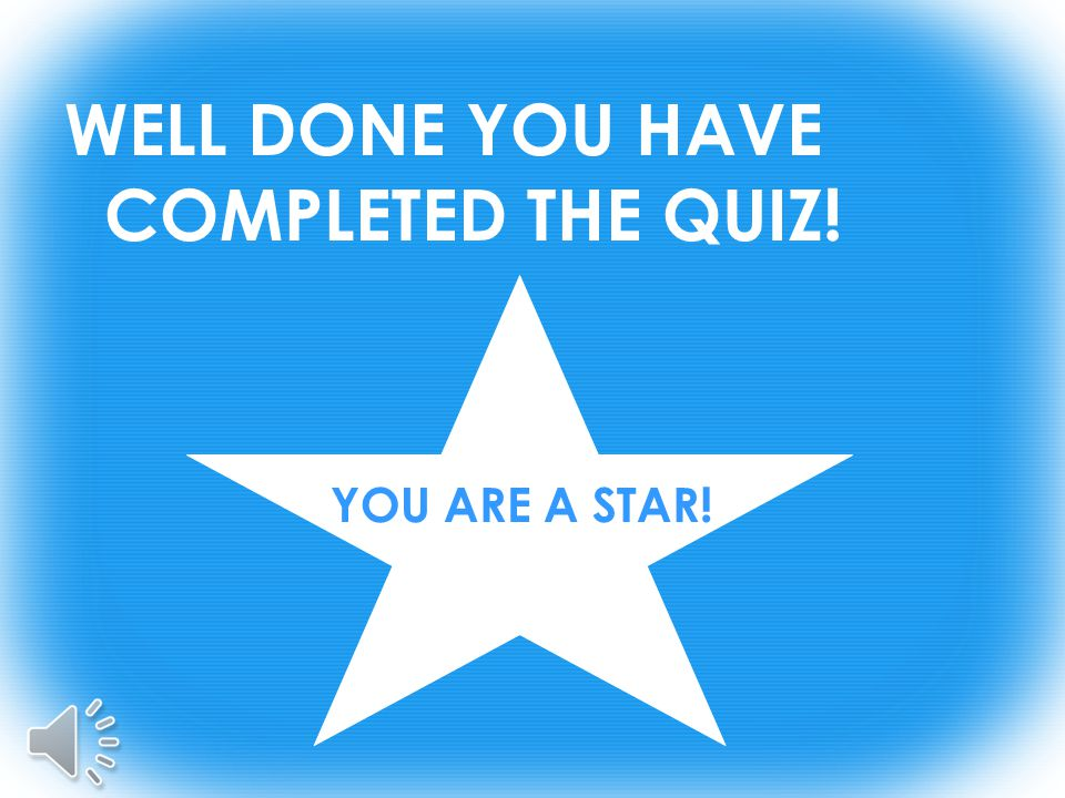 WELL DONE YOU HAVE COMPLETED THE QUIZ! YOU ARE A STAR!