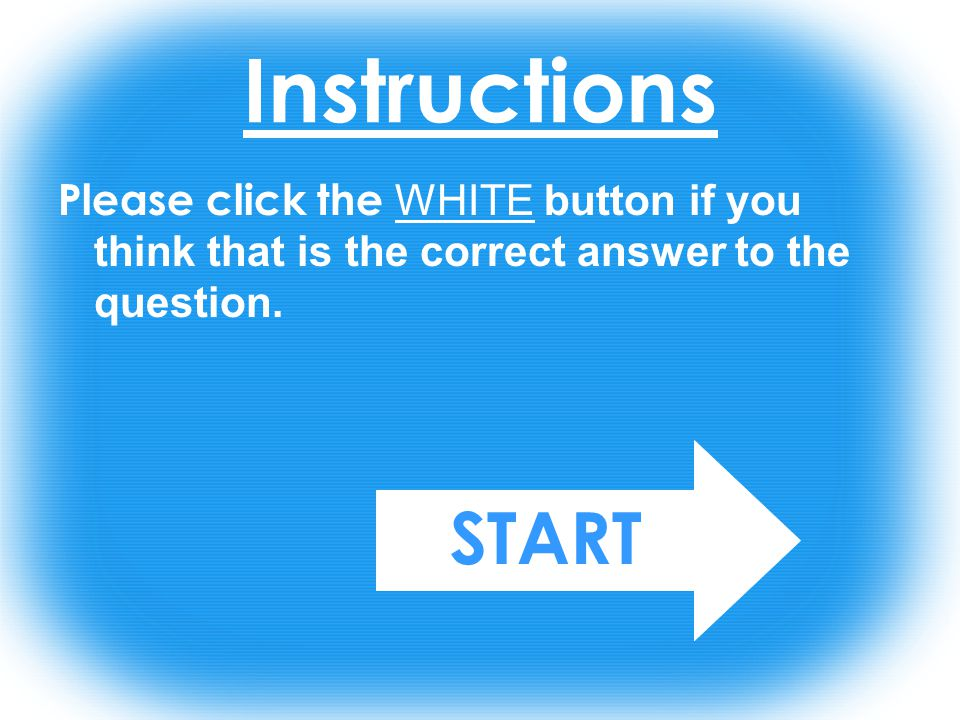 Instructions Please click the WHITE button if you think that is the correct answer to the question.