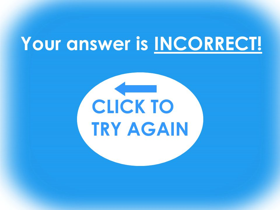Your answer is INCORRECT! CLICK TO TRY AGAIN