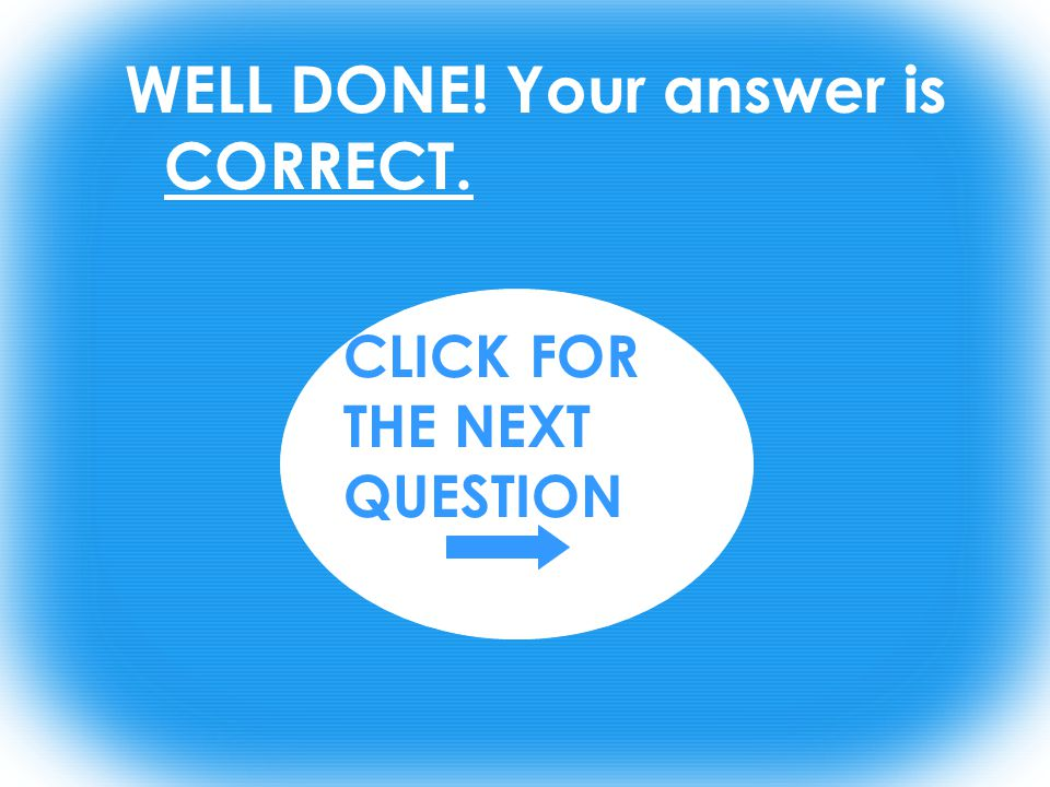 WELL DONE! Your answer is CORRECT. CLICK FOR THE NEXT QUESTION