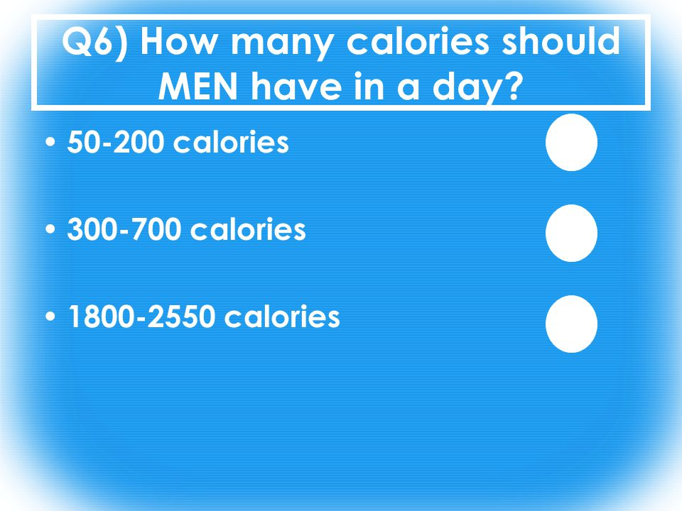 Q6) How many calories should MEN have in a day 50-200 calories 300-700 calories 1800-2550 calories