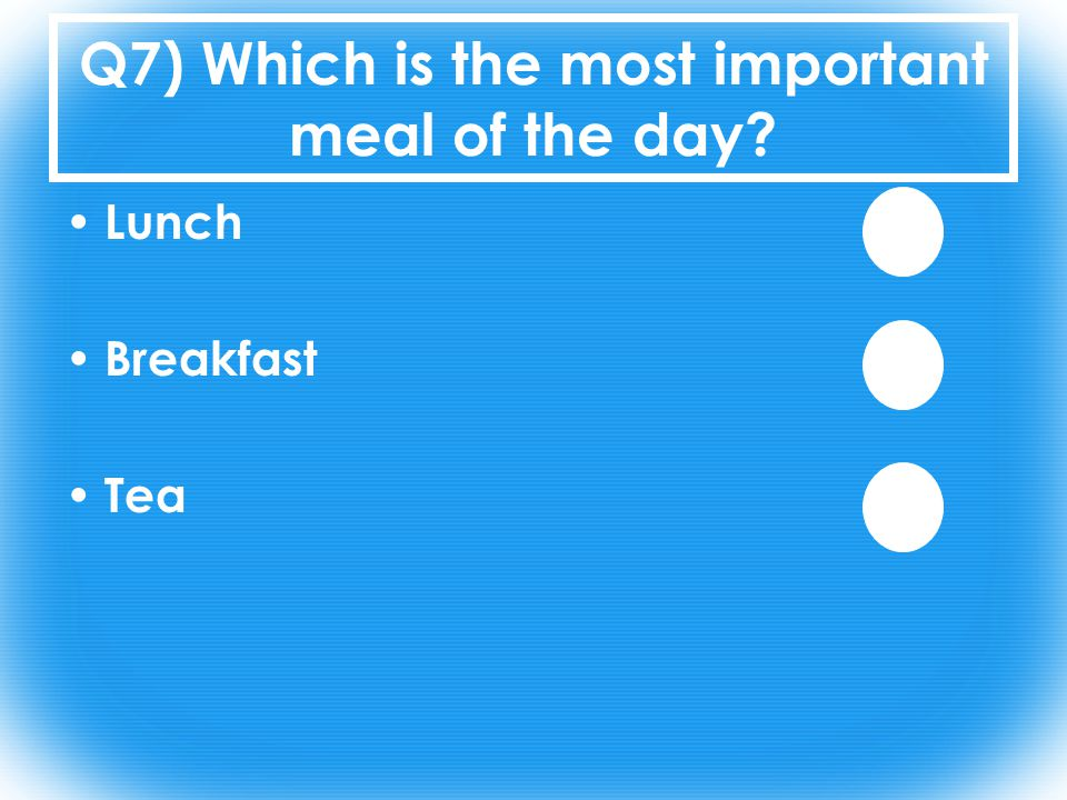 Q7) Which is the most important meal of the day Lunch Breakfast Tea