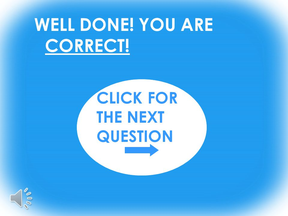 WELL DONE! YOU ARE CORRECT! CLICK FOR THE NEXT QUESTION