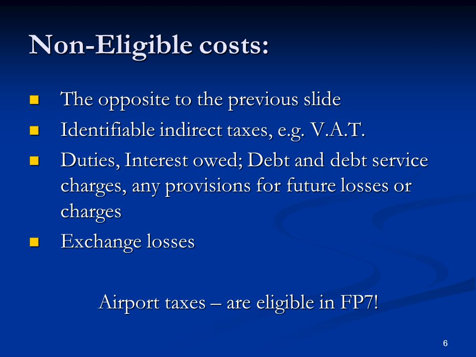 6 Non-Eligible costs: The opposite to the previous slide The opposite to the previous slide Identifiable indirect taxes, e.g. V.A.T. Identifiable indi