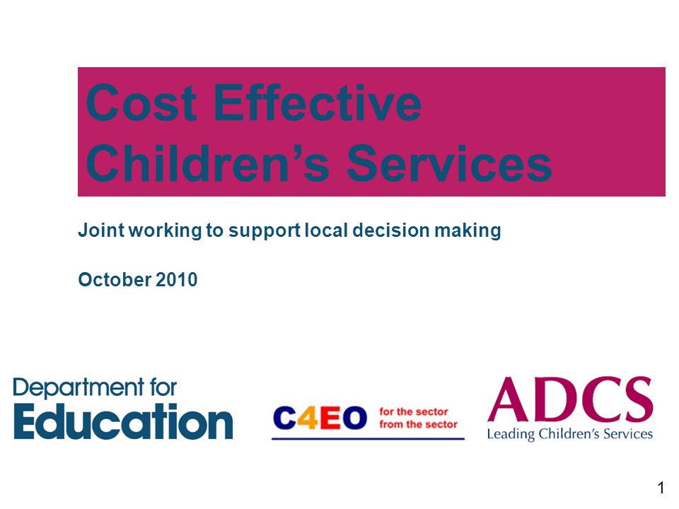 Cost Effective Children's Services 1 Joint working to support local decision making October 2010
