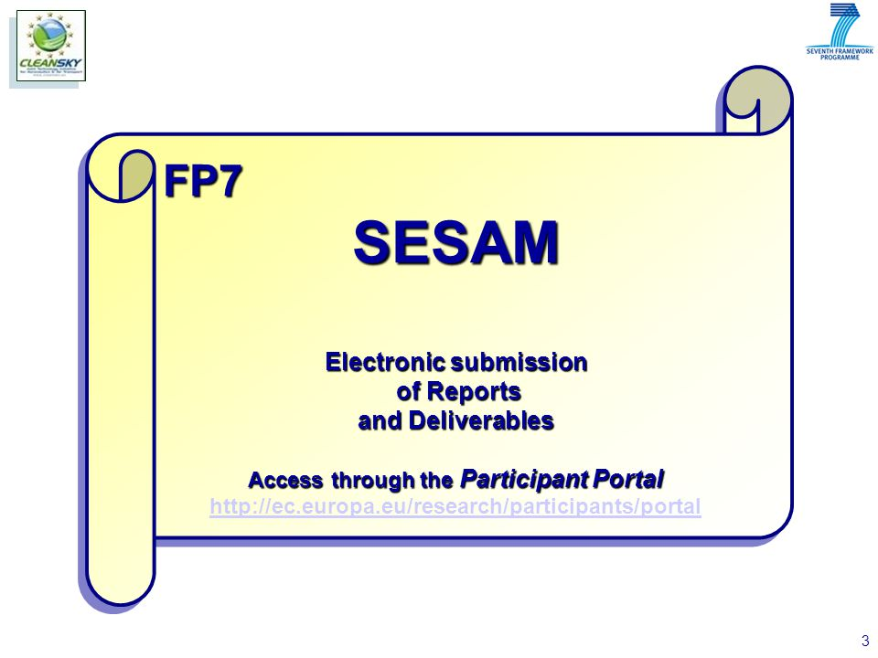 3 FP7SESAM Electronic submission of Reports of Reports and Deliverables Access through the Participant Portal http://ec.europa.eu/research/participants/portalFP7SESAM Electronic submission of Reports of Reports and Deliverables Access through the Participant Portal http://ec.europa.eu/research/participants/portal