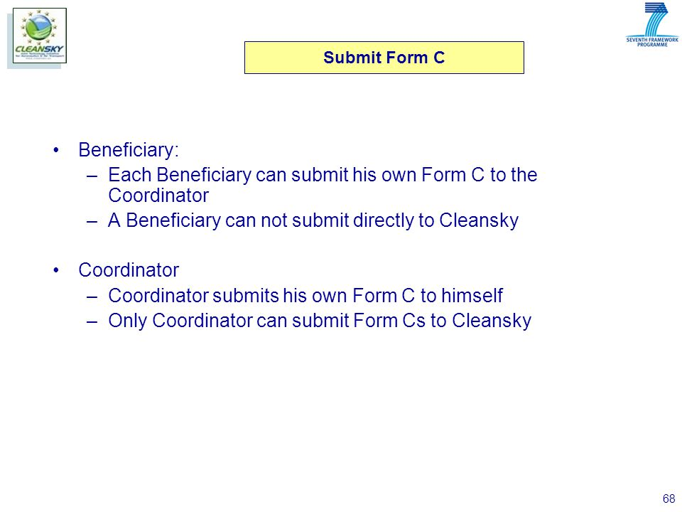 68 Beneficiary: –Each Beneficiary can submit his own Form C to the Coordinator –A Beneficiary can not submit directly to Cleansky Coordinator –Coordinator submits his own Form C to himself –Only Coordinator can submit Form Cs to Cleansky Submit Form C