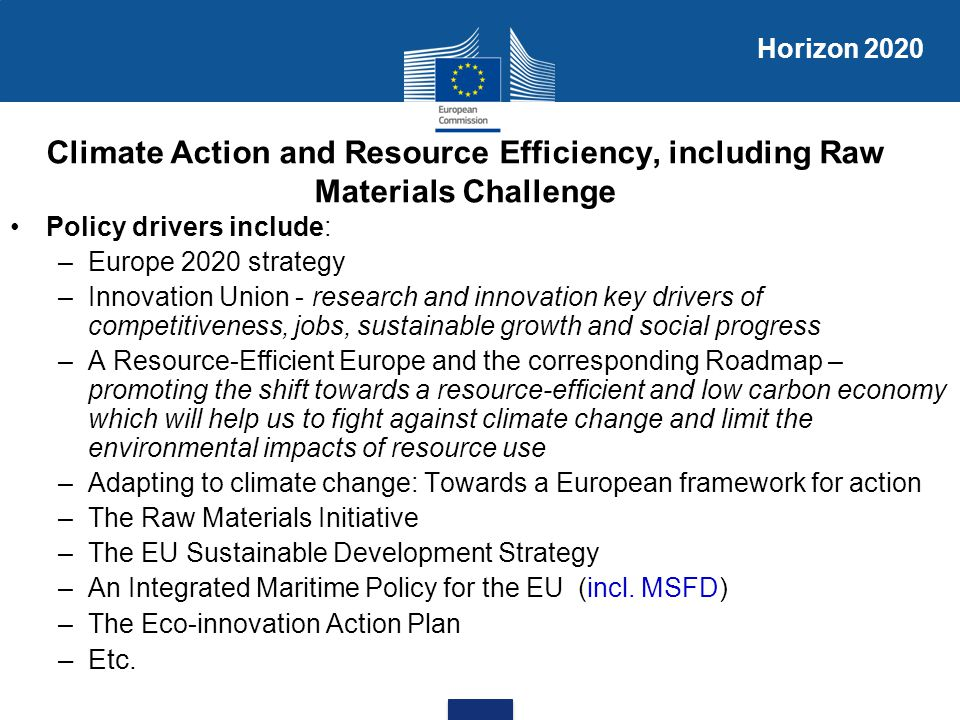 Climate Action and Resource Efficiency, including Raw Materials Challenge Policy drivers include: –Europe 2020 strategy –Innovation Union - research a