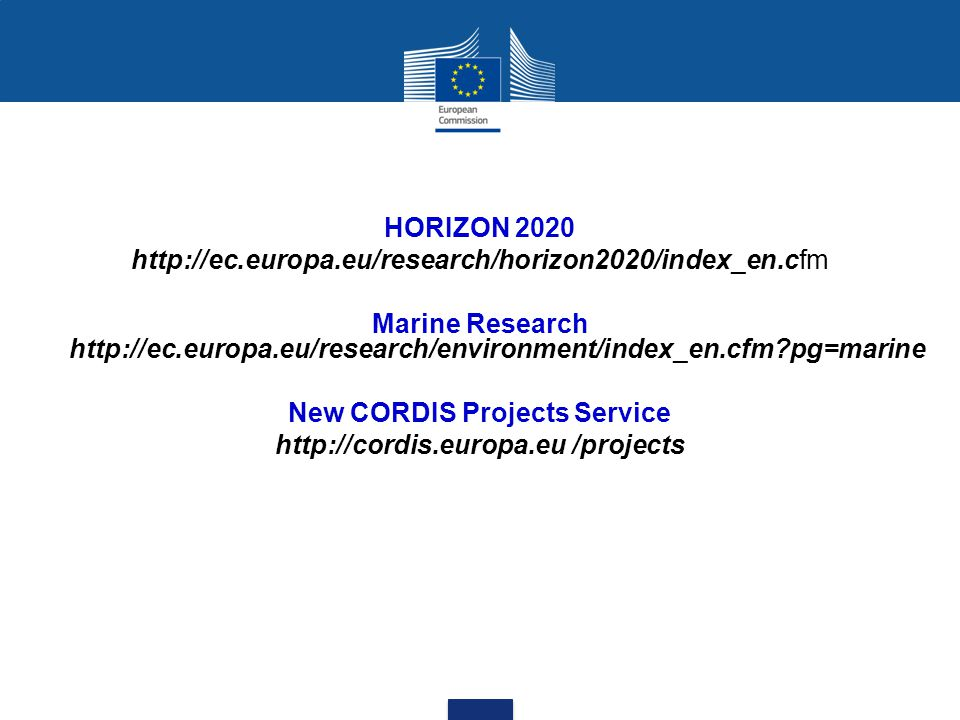 HORIZON 2020 http://ec.europa.eu/research/horizon2020/index_en.cfm Marine Research http://ec.europa.eu/research/environment/index_en.cfm?pg=marine New