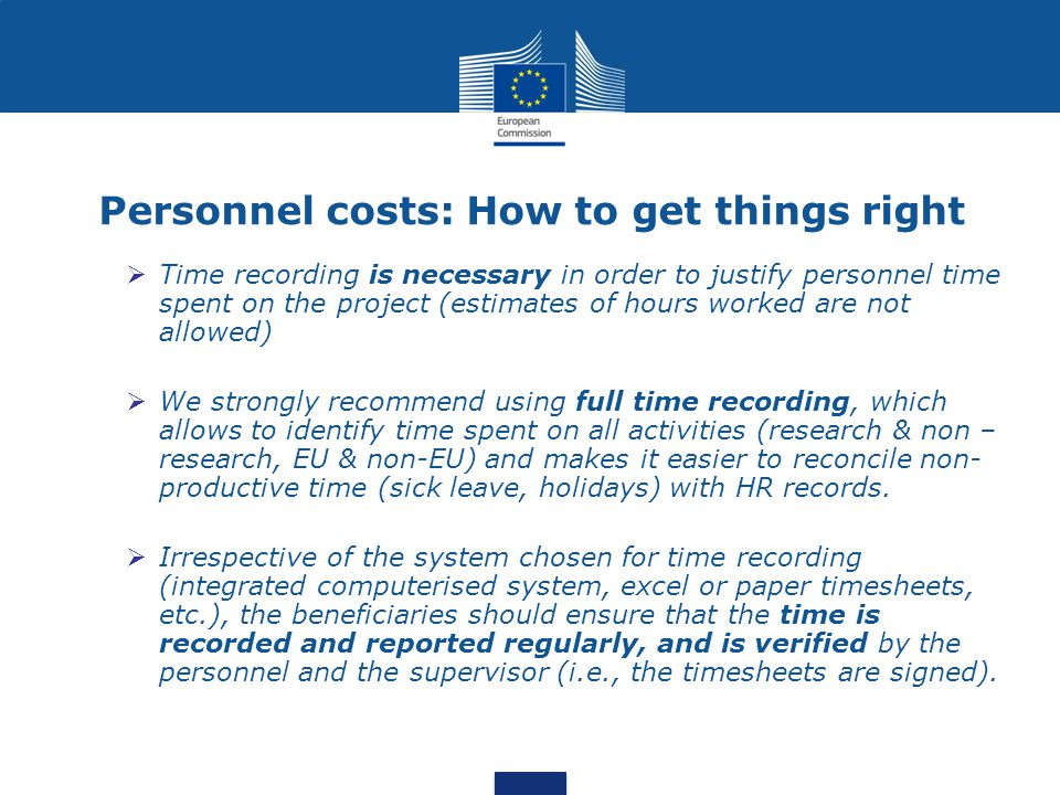 Personnel costs: How to get things right  Time recording is necessary in order to justify personnel time spent on the project (estimates of hours worked are not allowed)  We strongly recommend using full time recording, which allows to identify time spent on all activities (research & non – research, EU & non-EU) and makes it easier to reconcile non- productive time (sick leave, holidays) with HR records.