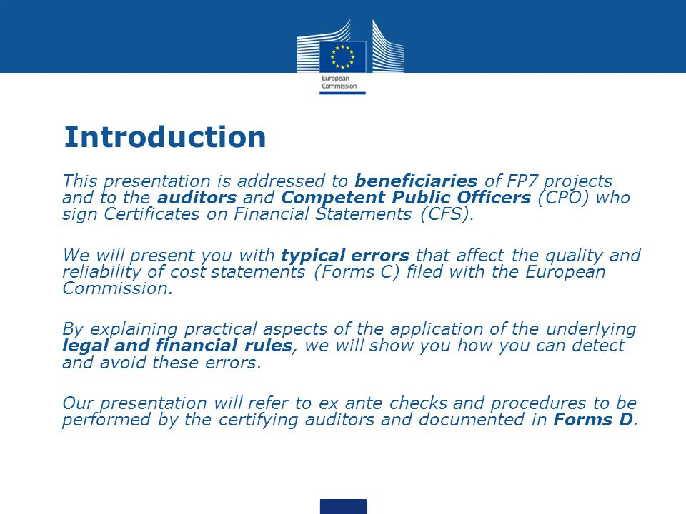 Introduction This presentation is addressed to beneficiaries of FP7 projects and to the auditors and Competent Public Officers (CPO) who sign Certific