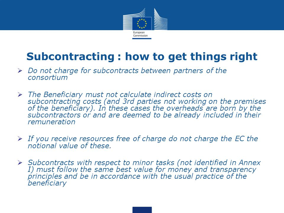 Subcontracting : how to get things right  Do not charge for subcontracts between partners of the consortium  The Beneficiary must not calculate indi