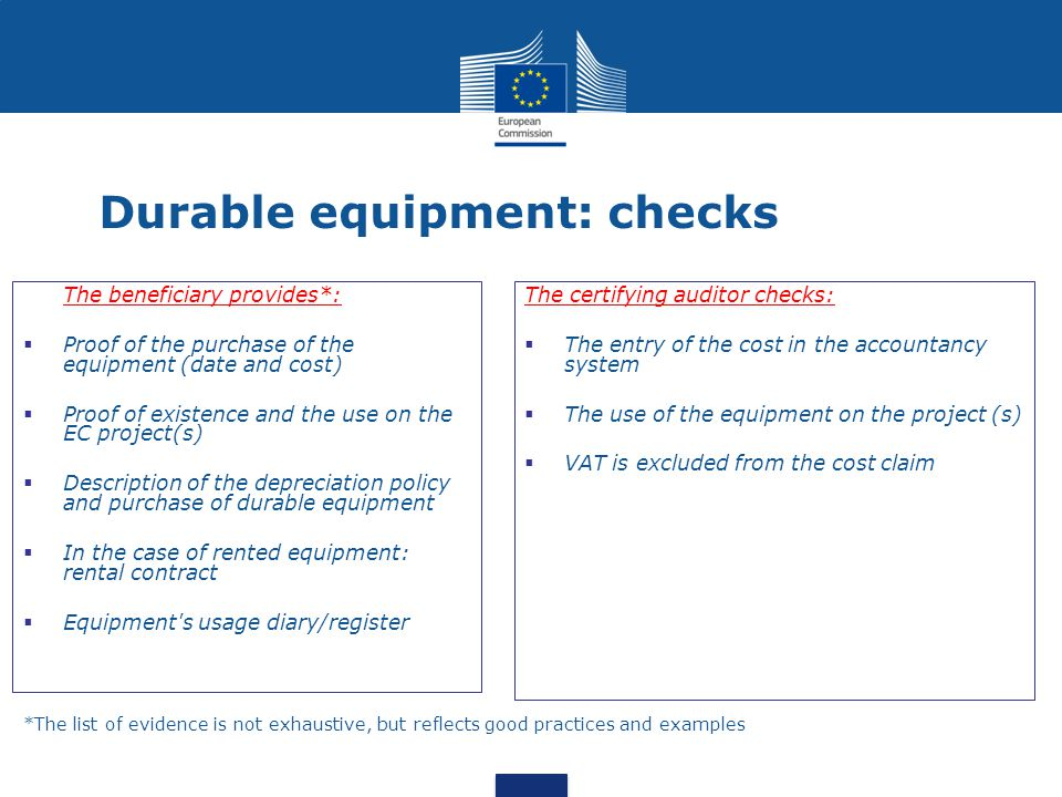 Durable equipment: checks The beneficiary provides*:  Proof of the purchase of the equipment (date and cost)  Proof of existence and the use on the EC project(s)  Description of the depreciation policy and purchase of durable equipment  In the case of rented equipment: rental contract  Equipment s usage diary/register The certifying auditor checks:  The entry of the cost in the accountancy system  The use of the equipment on the project (s)  VAT is excluded from the cost claim *The list of evidence is not exhaustive, but reflects good practices and examples