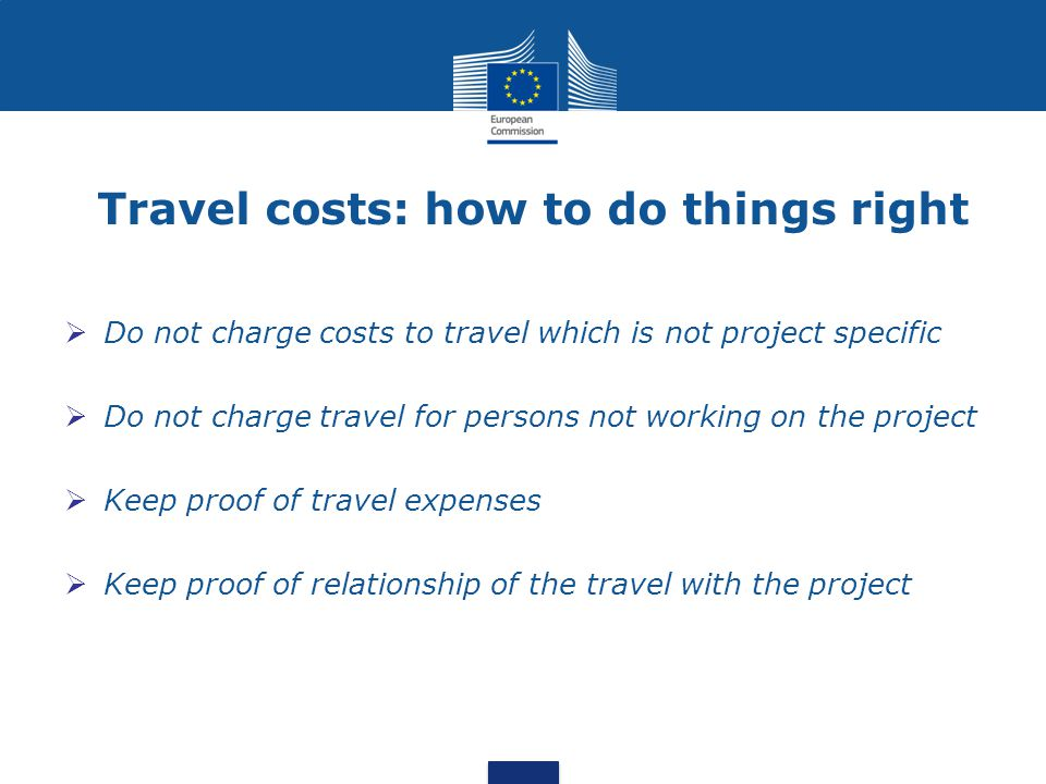 Travel costs: how to do things right  Do not charge costs to travel which is not project specific  Do not charge travel for persons not working on t
