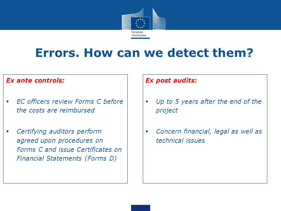 Errors. How can we detect them? Ex ante controls:  EC officers review Forms C before the costs are reimbursed  Certifying auditors perform agreed up