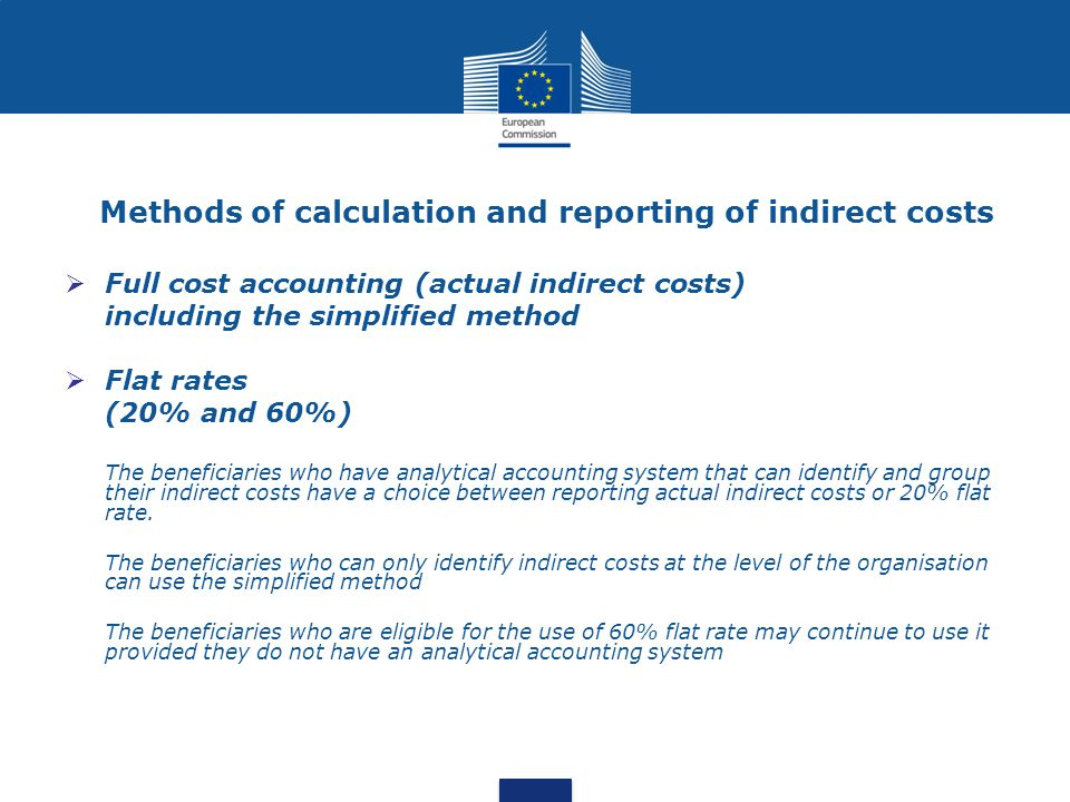 Methods of calculation and reporting of indirect costs  Full cost accounting (actual indirect costs) including the simplified method  Flat rates (20