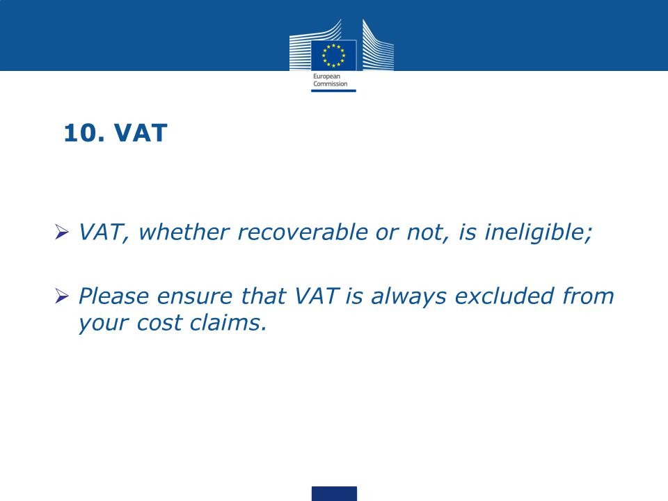 10. VAT  VAT, whether recoverable or not, is ineligible;  Please ensure that VAT is always excluded from your cost claims.
