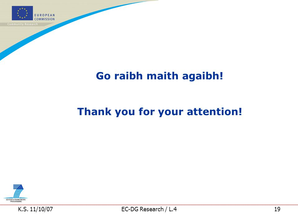 K.S. 11/10/07EC-DG Research / L.419 Go raibh maith agaibh! Thank you for your attention!