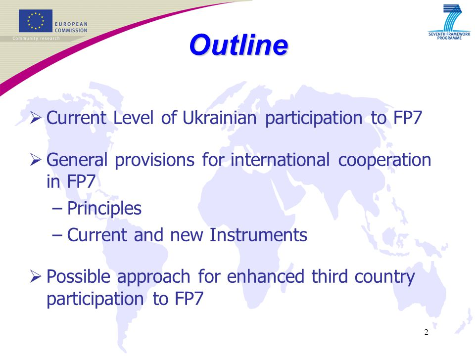 2  Current Level of Ukrainian participation to FP7  General provisions for international cooperation in FP7 –Principles –Current and new Instruments  Possible approach for enhanced third country participation to FP7 Outline
