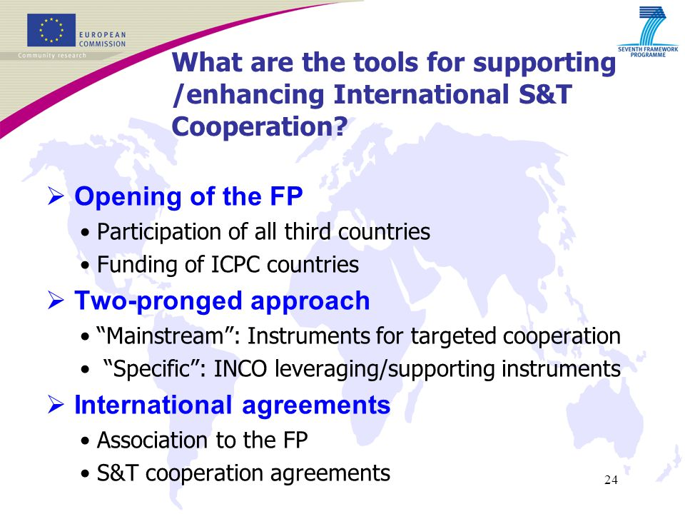 24  Opening of the FP Participation of all third countries Funding of ICPC countries  Two-pronged approach Mainstream : Instruments for targeted cooperation Specific : INCO leveraging/supporting instruments  International agreements Association to the FP S&T cooperation agreements What are the tools for supporting /enhancing International S&T Cooperation