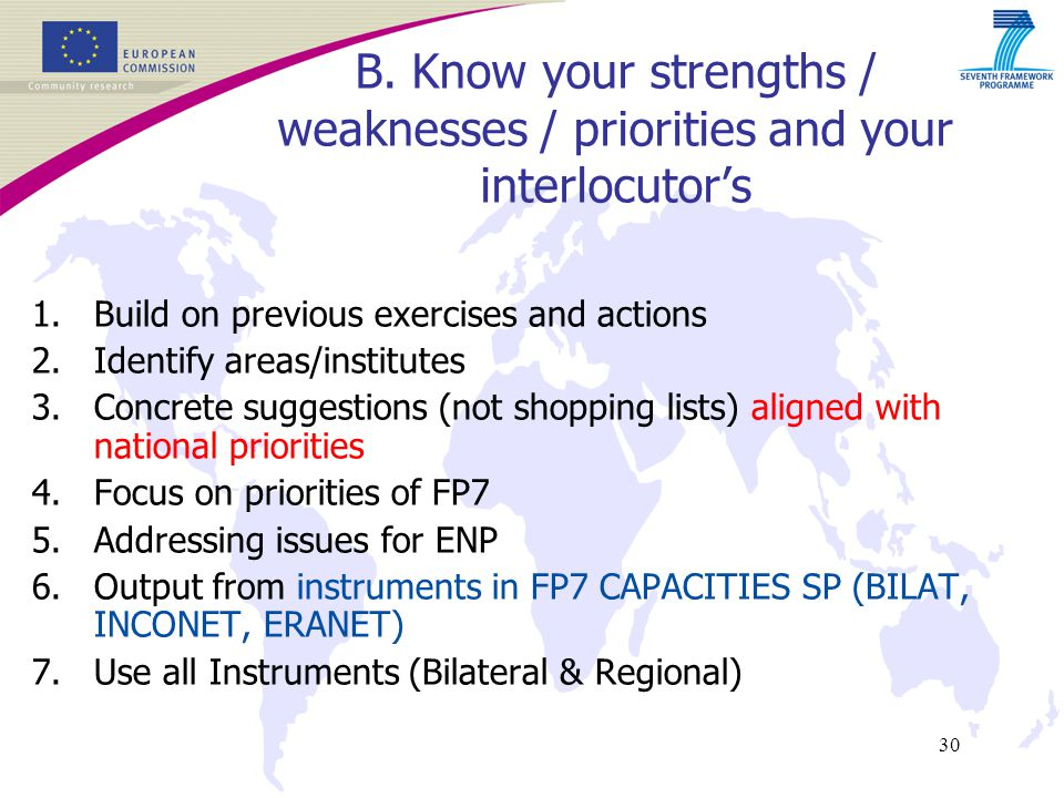 30 1.Build on previous exercises and actions 2.Identify areas/institutes 3.Concrete suggestions (not shopping lists) aligned with national priorities 4.Focus on priorities of FP7 5.Addressing issues for ENP 6.Output from instruments in FP7 CAPACITIES SP (BILAT, INCONET, ERANET) 7.Use all Instruments (Bilateral & Regional) B.
