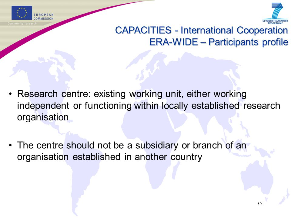 35 CAPACITIES - International Cooperation ERA-WIDE – Participants profile Research centre: existing working unit, either working independent or functioning within locally established research organisation The centre should not be a subsidiary or branch of an organisation established in another country
