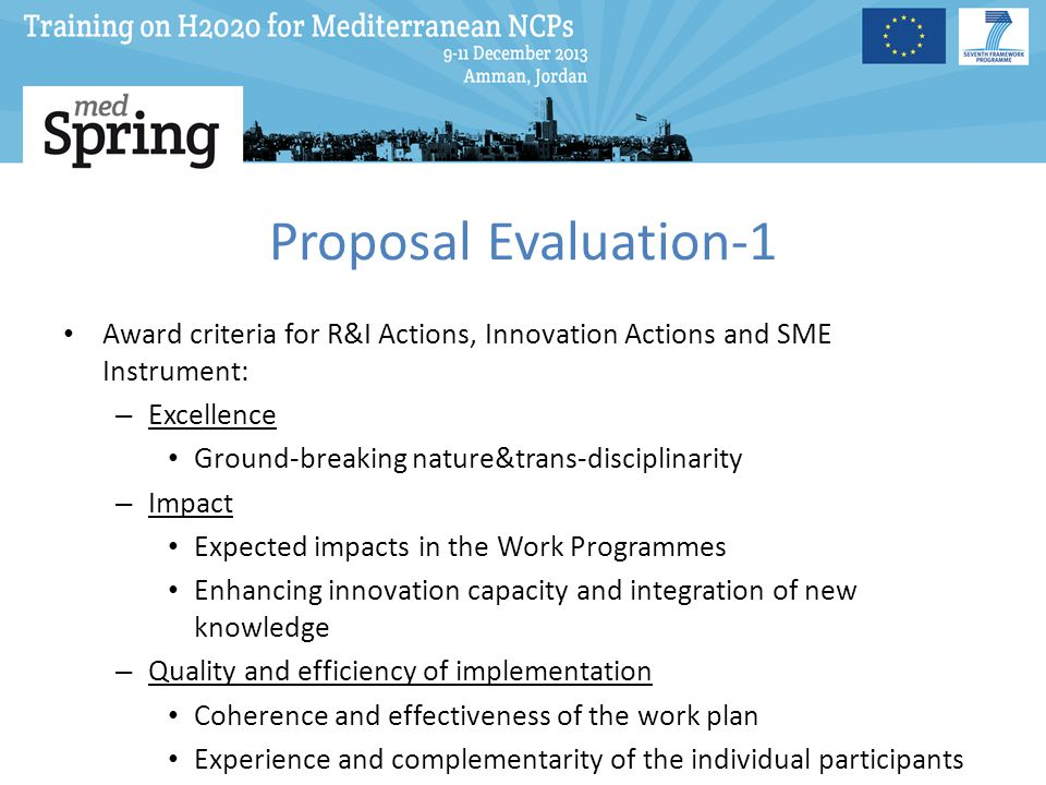 Proposal Evaluation-1 Award criteria for R&I Actions, Innovation Actions and SME Instrument: – Excellence Ground-breaking nature&trans-disciplinarity – Impact Expected impacts in the Work Programmes Enhancing innovation capacity and integration of new knowledge – Quality and efficiency of implementation Coherence and effectiveness of the work plan Experience and complementarity of the individual participants