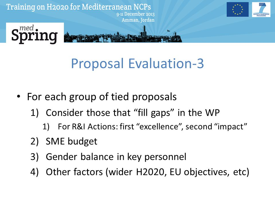 Proposal Evaluation-3 For each group of tied proposals 1)Consider those that fill gaps in the WP 1)For R&I Actions: first excellence , second impact 2)SME budget 3)Gender balance in key personnel 4)Other factors (wider H2020, EU objectives, etc)
