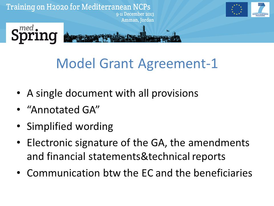 Model Grant Agreement-1 A single document with all provisions Annotated GA Simplified wording Electronic signature of the GA, the amendments and financial statements&technical reports Communication btw the EC and the beneficiaries