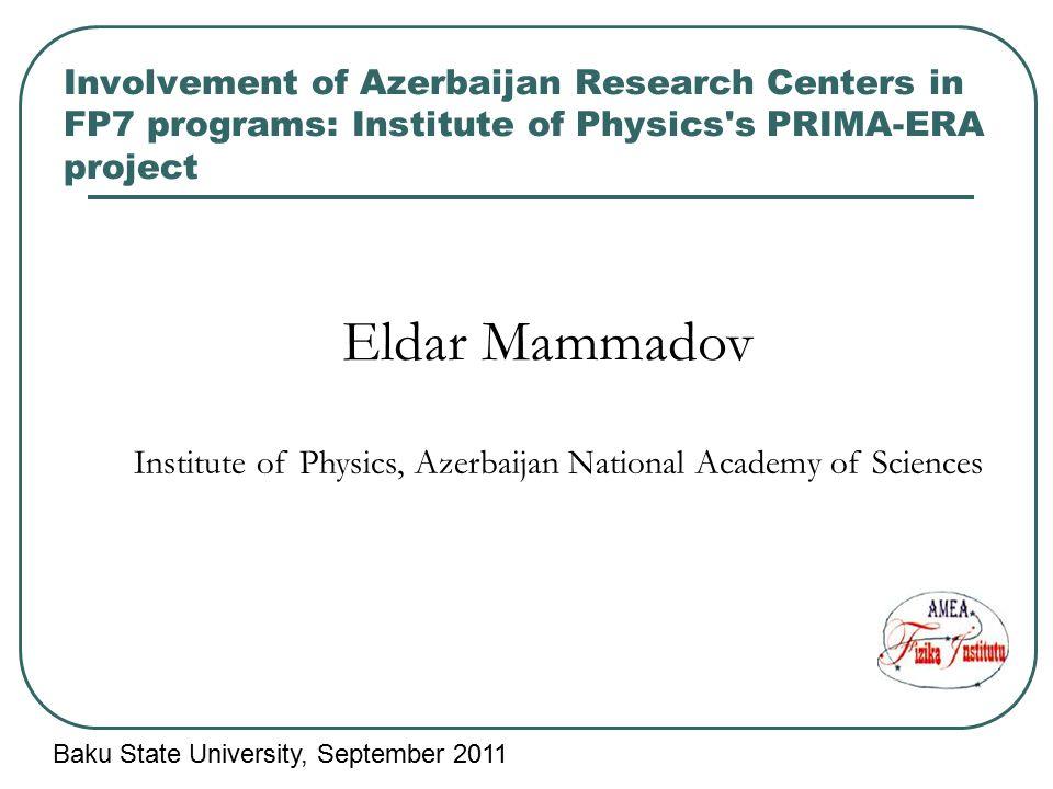 Involvement of Azerbaijan Research Centers in FP7 programs: Institute of Physics's PRIMA-ERA project Eldar Mammadov Institute of Physics, Azerbaijan N