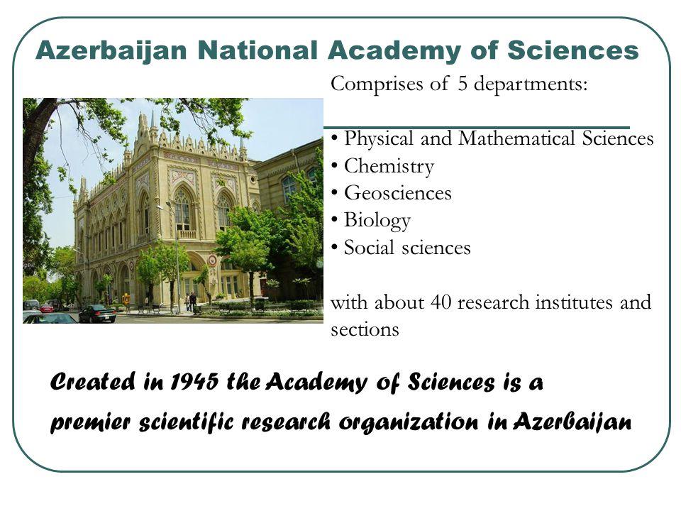 Azerbaijan National Academy of Sciences Created in 1945 the Academy of Sciences is a premier scientific research organization in Azerbaijan Comprises