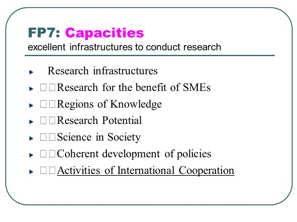Integrating EU neighbours into the European Research Area (ERA) Objective: To reinforce the cooperation capacities of research centres located in the European Neighbourhood Policy countries, which are not associated to FP7, in the areas of the thematic priorities of FP7.