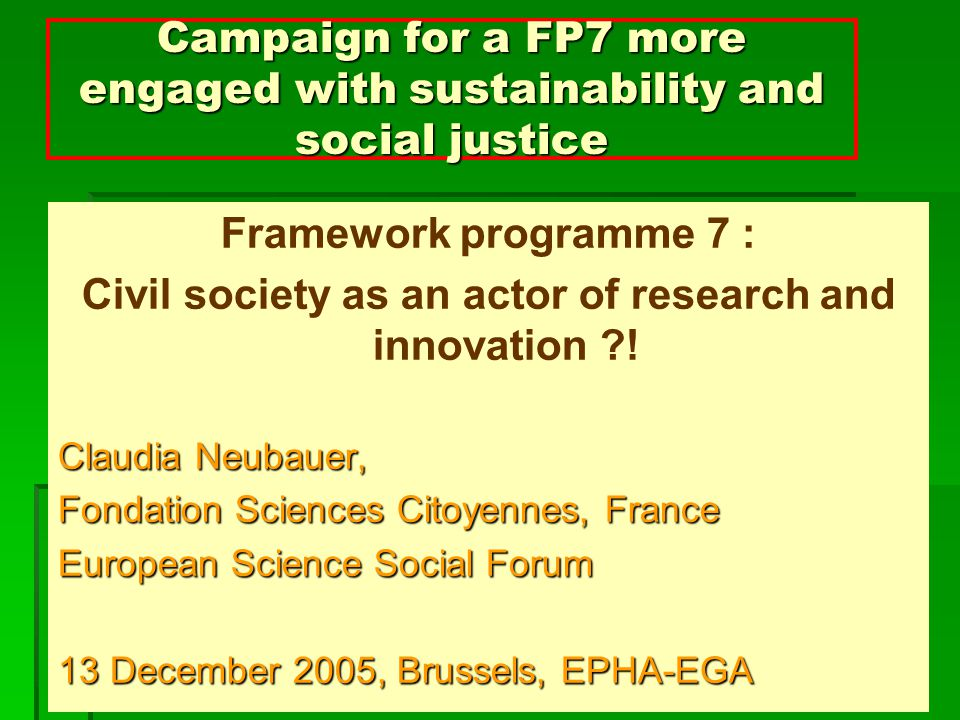 Campaign for a FP7 more engaged with sustainability and social justice Framework programme 7 : Civil society as an actor of research and innovation .