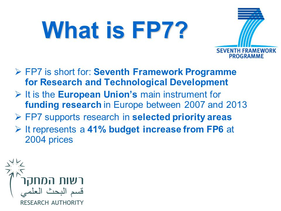 What is FP7?  FP7 is short for: Seventh Framework Programme for Research and Technological Development  It is the European Union's main instrument f
