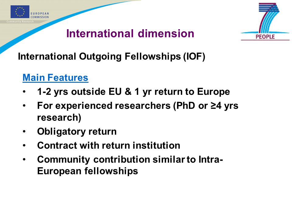 International dimension International Outgoing Fellowships (IOF) Main Features 1-2 yrs outside EU & 1 yr return to Europe For experienced researchers
