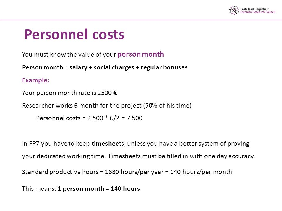 You must know the value of your person month Person month = salary + social charges + regular bonuses Example: Your person month rate is 2500 € Researcher works 6 month for the project (50% of his time) Personnel costs = * 6/2 = In FP7 you have to keep timesheets, unless you have a better system of proving your dedicated working time.