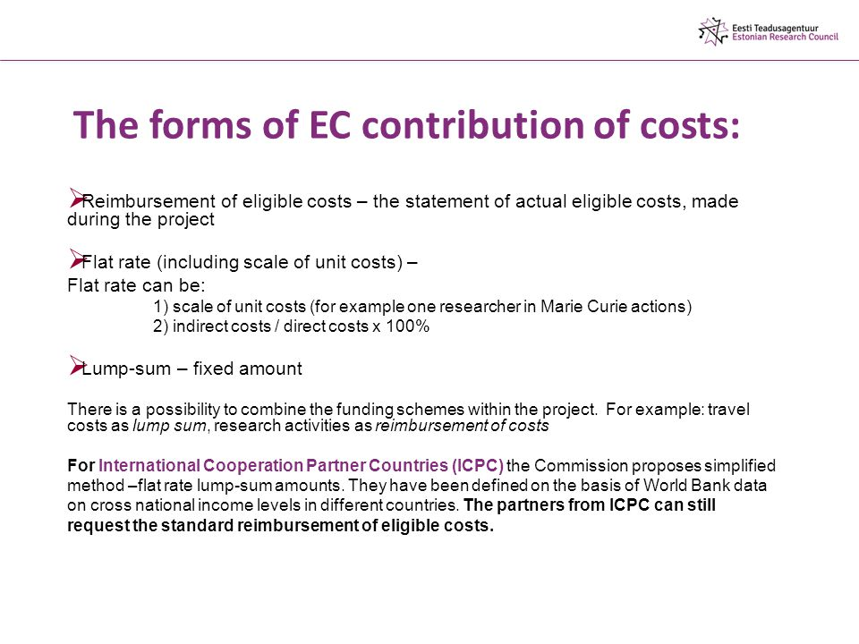 The forms of EC contribution of costs:  Reimbursement of eligible costs – the statement of actual eligible costs, made during the project  Flat rate (including scale of unit costs) – Flat rate can be: 1) scale of unit costs (for example one researcher in Marie Curie actions) 2) indirect costs / direct costs x 100%  Lump-sum – fixed amount There is a possibility to combine the funding schemes within the project.