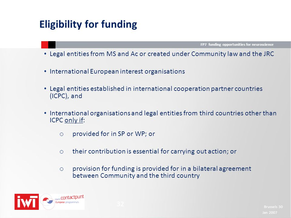 FP7 funding opportunities for neuroscience Brussels 30 Jan 2007 32 Eligibility for funding Legal entities from MS and Ac or created under Community la