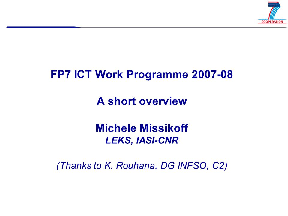 FP7 ICT Work Programme 2007-08 A short overview Michele Missikoff LEKS, IASI-CNR (Thanks to K.