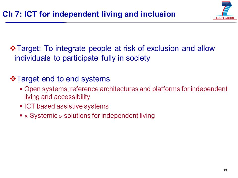 19 Ch 7: ICT for independent living and inclusion  Target: To integrate people at risk of exclusion and allow individuals to participate fully in society  Target end to end systems  Open systems, reference architectures and platforms for independent living and accessibility  ICT based assistive systems  « Systemic » solutions for independent living