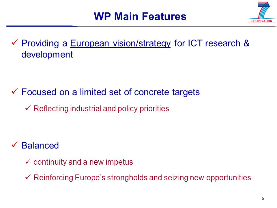 5 WP Main Features Providing a European vision/strategy for ICT research & development Focused on a limited set of concrete targets Reflecting industrial and policy priorities Balanced continuity and a new impetus Reinforcing Europe's strongholds and seizing new opportunities