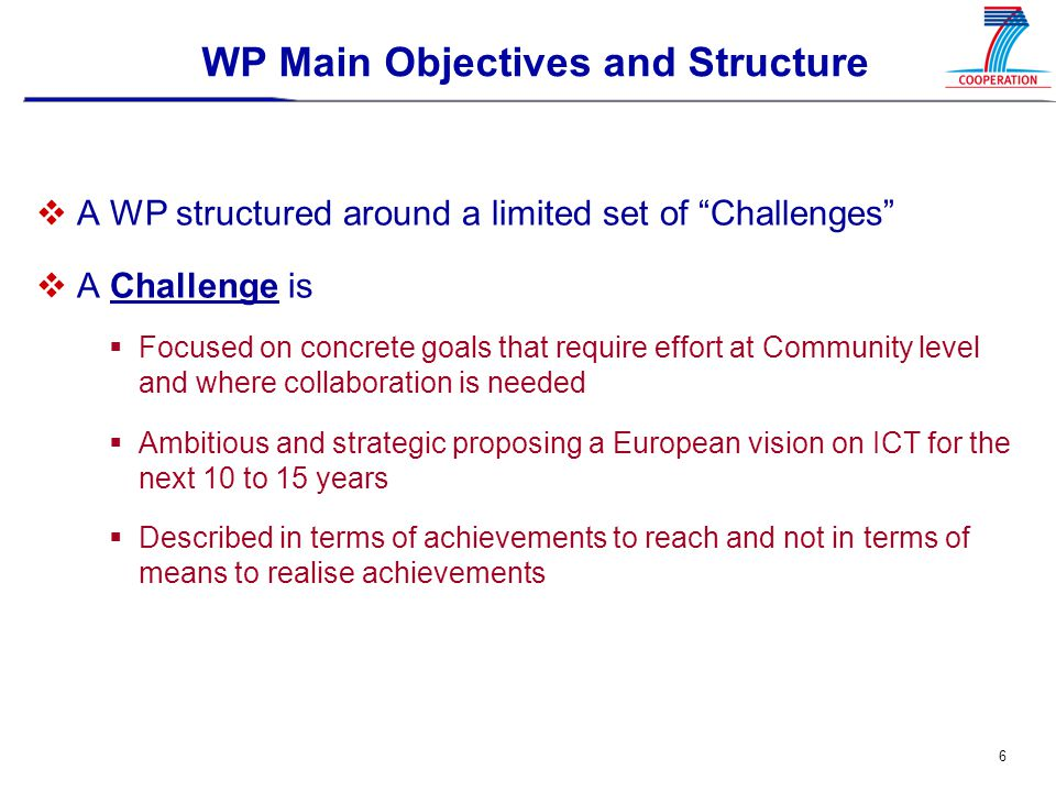 6 WP Main Objectives and Structure  A WP structured around a limited set of Challenges  A Challenge is  Focused on concrete goals that require effort at Community level and where collaboration is needed  Ambitious and strategic proposing a European vision on ICT for the next 10 to 15 years  Described in terms of achievements to reach and not in terms of means to realise achievements