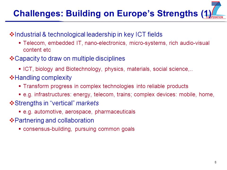 9 Challenges: Building on Europe's Strengths (2)  Two major strongholds  Converged networks and infrastructures Replacing current internet, mobile fixed, media and service infrastructures More pervasive, service, software and communication infrastructures More flexible and adaptable Scalable Secure and dependable  Smaller, faster, cheaper and more reliable components and embedded systems Towards the nano-scale, higher integration (SoCs, SiPs,..) Multifunctional micro-systems, photonics Productivity and reliability of embedded systems, computing and control  Budget increase by 20-30% in comparison with FP6