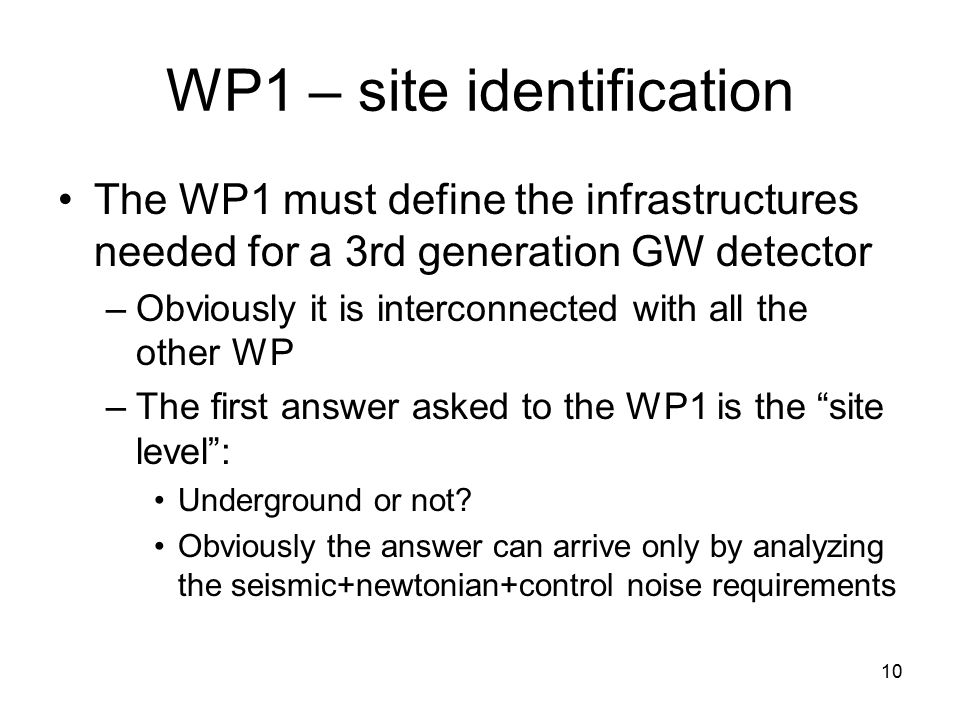 10 WP1 – site identification The WP1 must define the infrastructures needed for a 3rd generation GW detector –Obviously it is interconnected with all the other WP –The first answer asked to the WP1 is the site level : Underground or not.