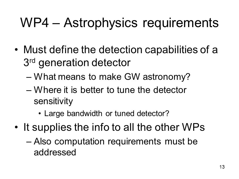 13 WP4 – Astrophysics requirements Must define the detection capabilities of a 3 rd generation detector –What means to make GW astronomy? –Where it is