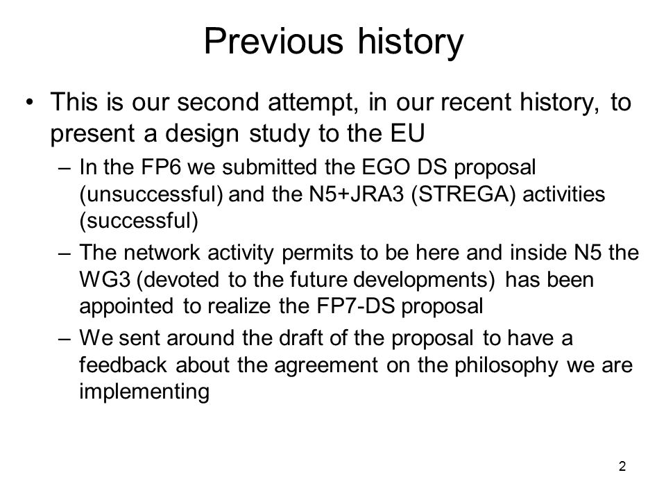 2 Previous history This is our second attempt, in our recent history, to present a design study to the EU –In the FP6 we submitted the EGO DS proposal (unsuccessful) and the N5+JRA3 (STREGA) activities (successful) –The network activity permits to be here and inside N5 the WG3 (devoted to the future developments) has been appointed to realize the FP7-DS proposal –We sent around the draft of the proposal to have a feedback about the agreement on the philosophy we are implementing