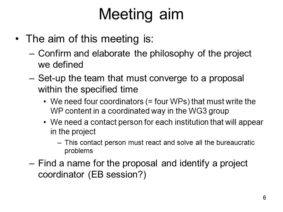 6 Meeting aim The aim of this meeting is: –Confirm and elaborate the philosophy of the project we defined –Set-up the team that must converge to a pro