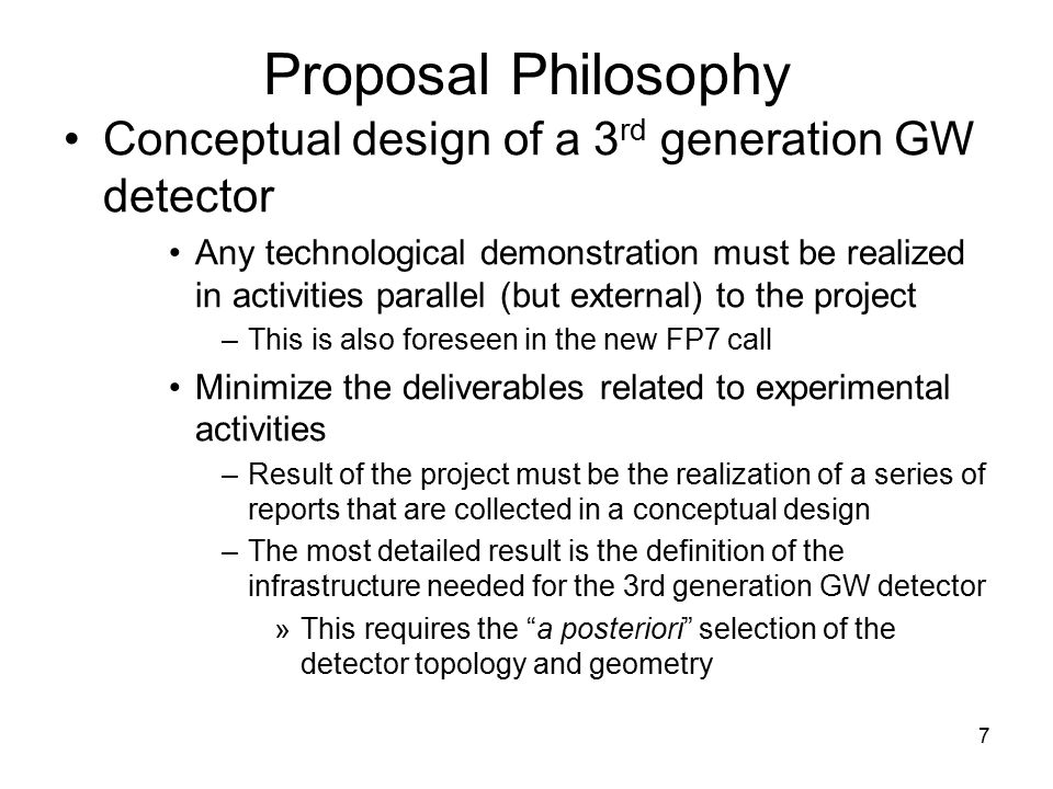7 Proposal Philosophy Conceptual design of a 3 rd generation GW detector Any technological demonstration must be realized in activities parallel (but external) to the project –This is also foreseen in the new FP7 call Minimize the deliverables related to experimental activities –Result of the project must be the realization of a series of reports that are collected in a conceptual design –The most detailed result is the definition of the infrastructure needed for the 3rd generation GW detector »This requires the a posteriori selection of the detector topology and geometry