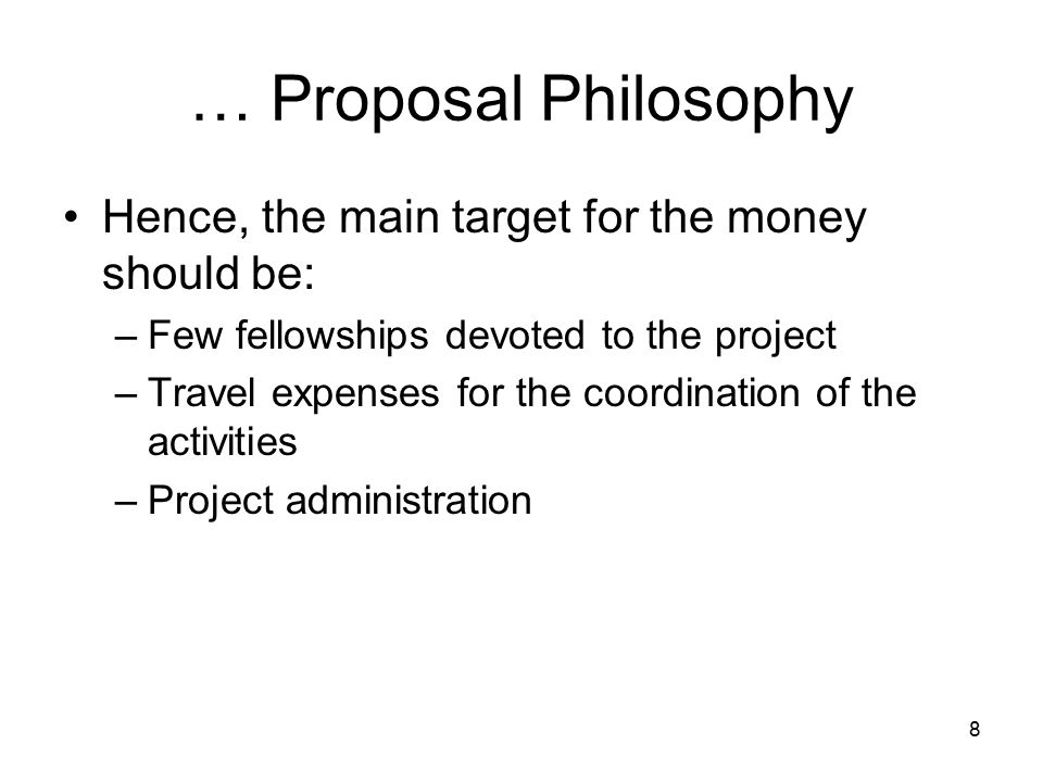 8 … Proposal Philosophy Hence, the main target for the money should be: –Few fellowships devoted to the project –Travel expenses for the coordination