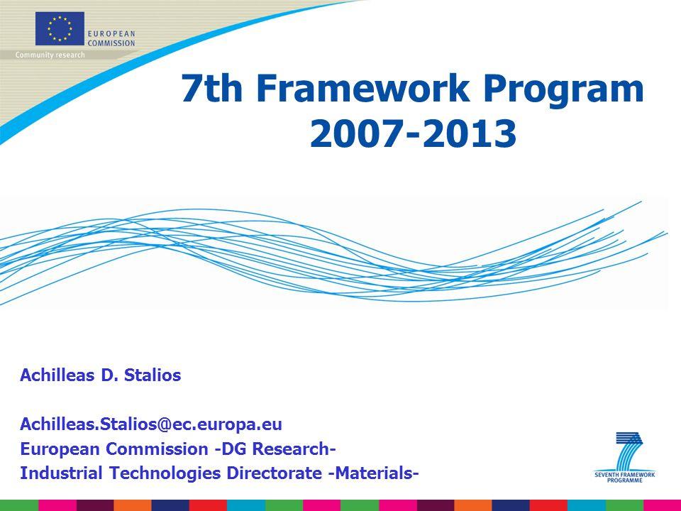 7th Framework Program 2007-2013 Achilleas D. Stalios Achilleas.Stalios@ec.europa.eu European Commission -DG Research- Industrial Technologies Director